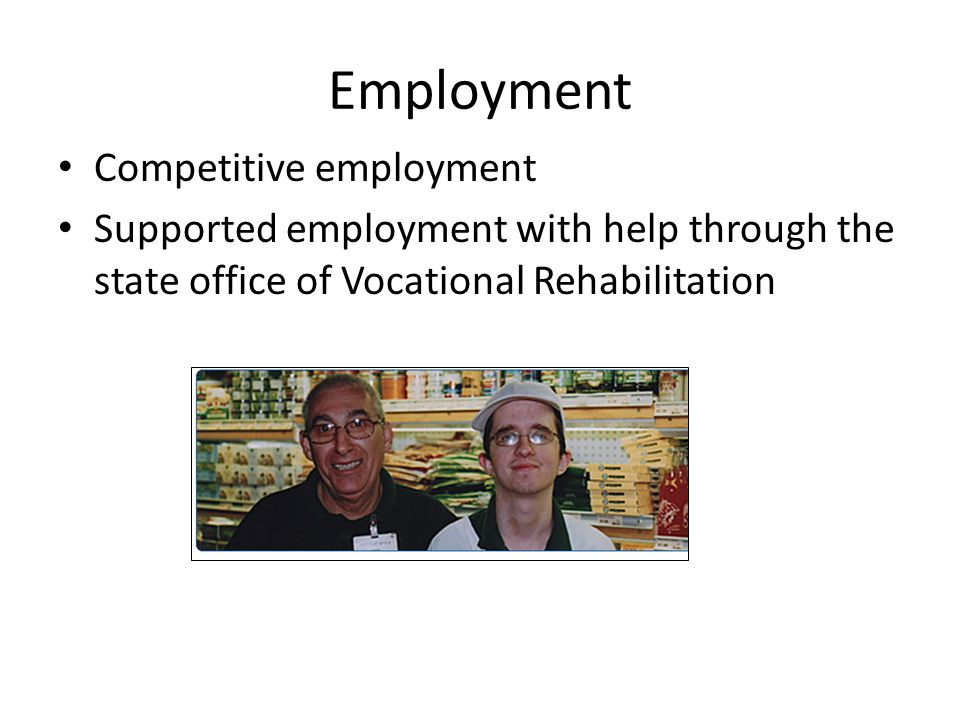 Employment Competitive employment Supported employment with help through the state office of Vocational Rehabilitation