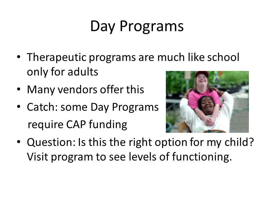 Day Programs Therapeutic programs are much like school only for adults Many vendors offer this Catch: some Day Programs require CAP funding Question: Is this the right option for my child.