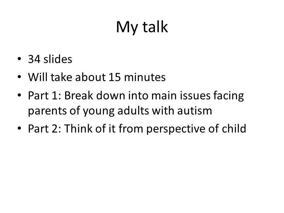 My talk 34 slides Will take about 15 minutes Part 1: Break down into main issues facing parents of young adults with autism Part 2: Think of it from perspective of child