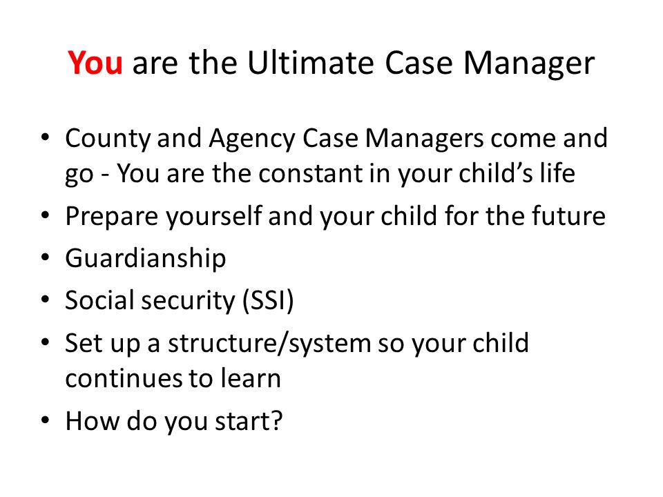 You are the Ultimate Case Manager County and Agency Case Managers come and go - You are the constant in your childs life Prepare yourself and your child for the future Guardianship Social security (SSI) Set up a structure/system so your child continues to learn How do you start