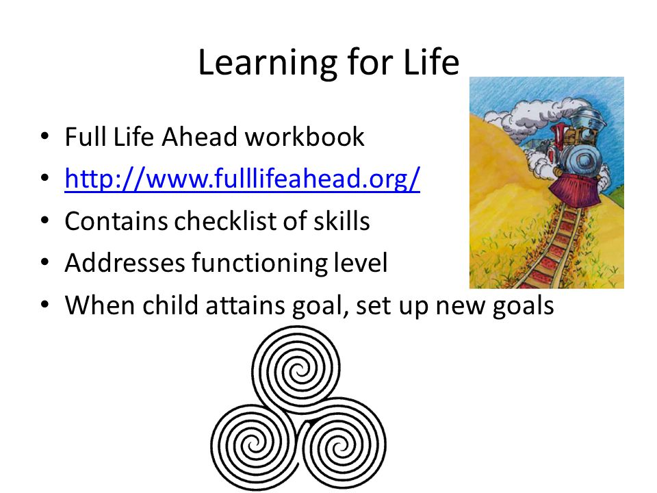 Learning for Life Full Life Ahead workbook http://www.fulllifeahead.org/ Contains checklist of skills Addresses functioning level When child attains goal, set up new goals