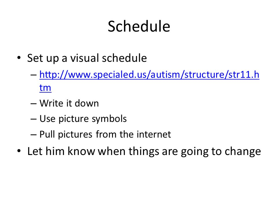 Schedule Set up a visual schedule – http://www.specialed.us/autism/structure/str11.h tm http://www.specialed.us/autism/structure/str11.h tm – Write it down – Use picture symbols – Pull pictures from the internet Let him know when things are going to change