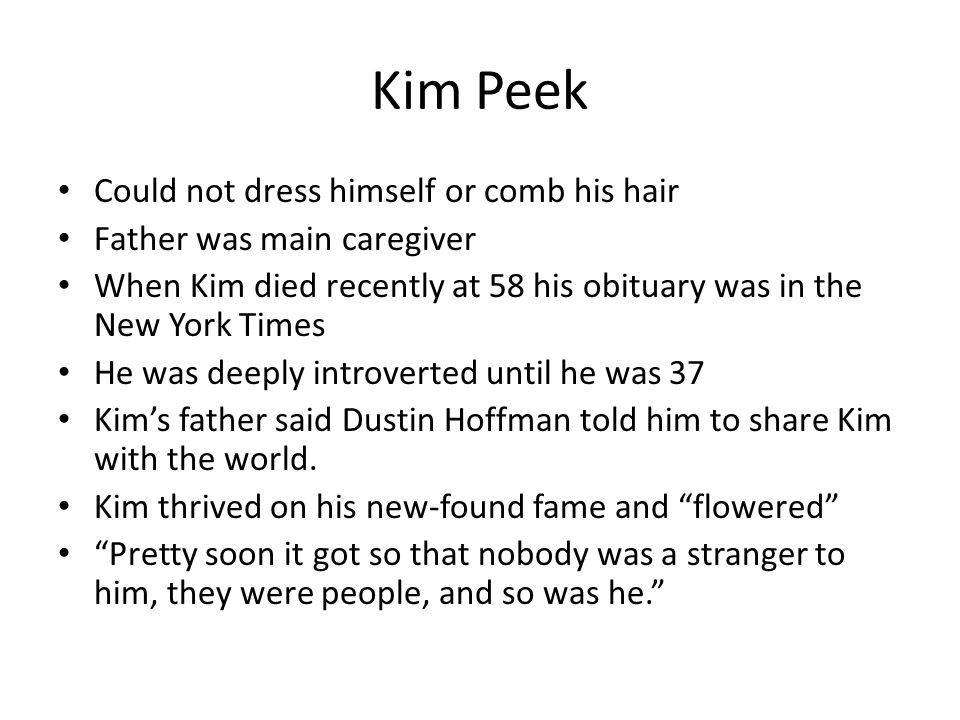 Kim Peek Could not dress himself or comb his hair Father was main caregiver When Kim died recently at 58 his obituary was in the New York Times He was deeply introverted until he was 37 Kims father said Dustin Hoffman told him to share Kim with the world.