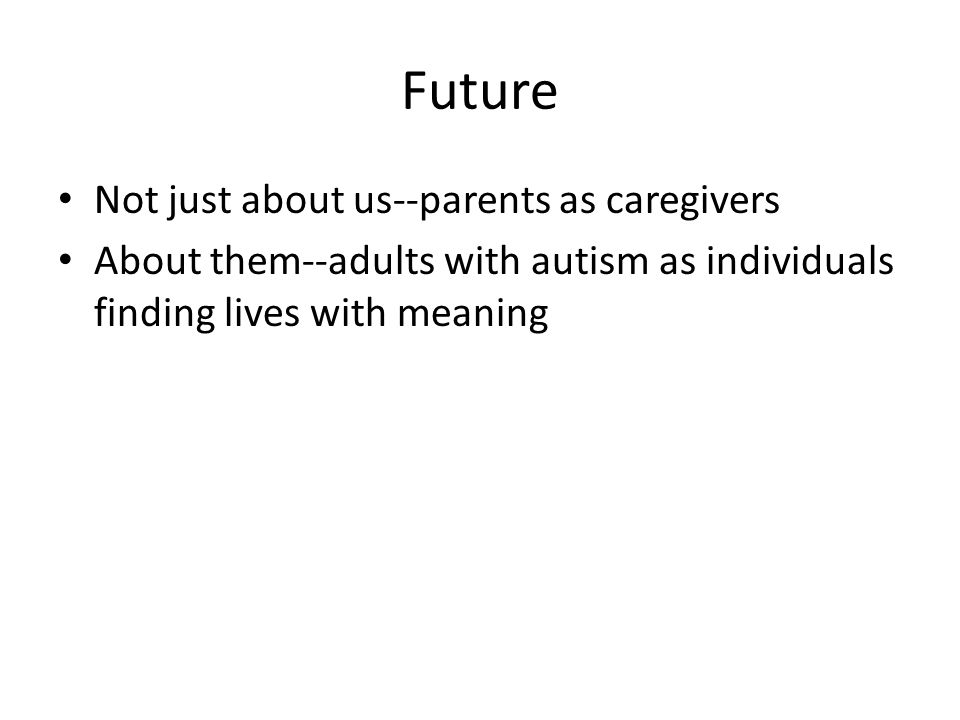 Future Not just about us--parents as caregivers About them--adults with autism as individuals finding lives with meaning