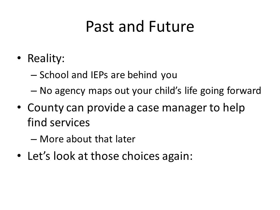 Past and Future Reality: – School and IEPs are behind you – No agency maps out your childs life going forward County can provide a case manager to help find services – More about that later Lets look at those choices again: