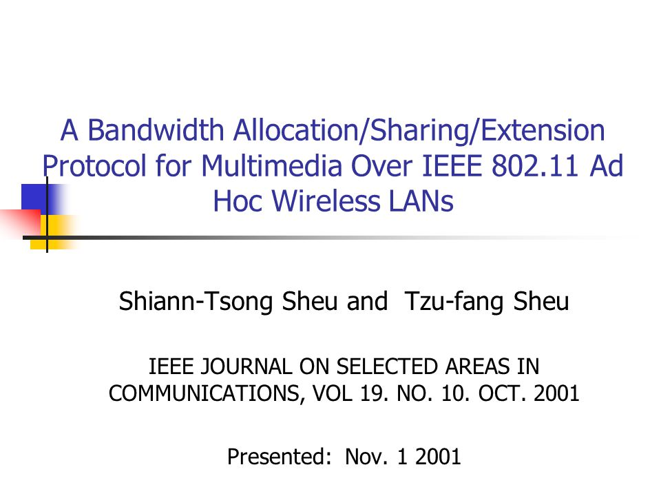 A Bandwidth Allocation/Sharing/Extension Protocol for Multimedia Over IEEE 802.11 Ad Hoc Wireless LANs Shiann-Tsong Sheu and Tzu-fang Sheu IEEE JOURNAL ON SELECTED AREAS IN COMMUNICATIONS, VOL 19.