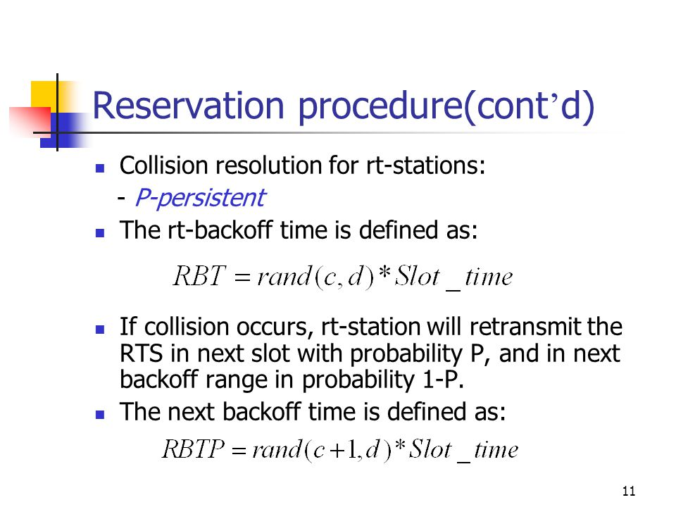 11 Reservation procedure(cont d) Collision resolution for rt-stations: - P-persistent The rt-backoff time is defined as: If collision occurs, rt-station will retransmit the RTS in next slot with probability P, and in next backoff range in probability 1-P.