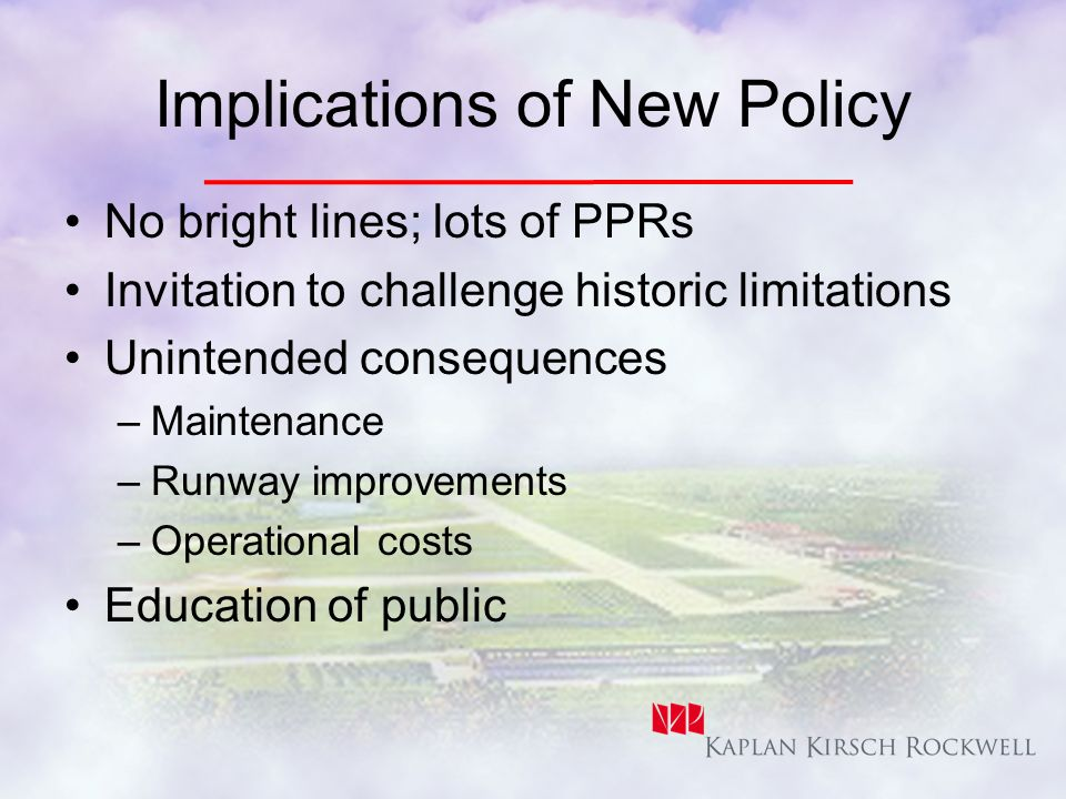 Implications of New Policy No bright lines; lots of PPRs Invitation to challenge historic limitations Unintended consequences –Maintenance –Runway improvements –Operational costs Education of public