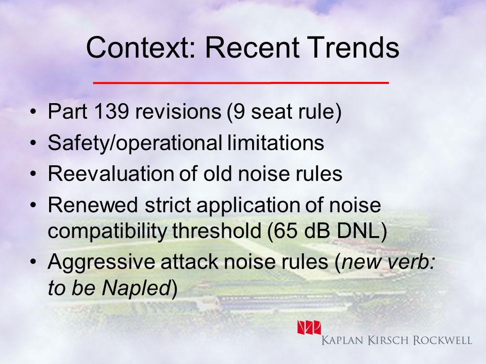 Context: Recent Trends Part 139 revisions (9 seat rule) Safety/operational limitations Reevaluation of old noise rules Renewed strict application of noise compatibility threshold (65 dB DNL) Aggressive attack noise rules (new verb: to be Napled)