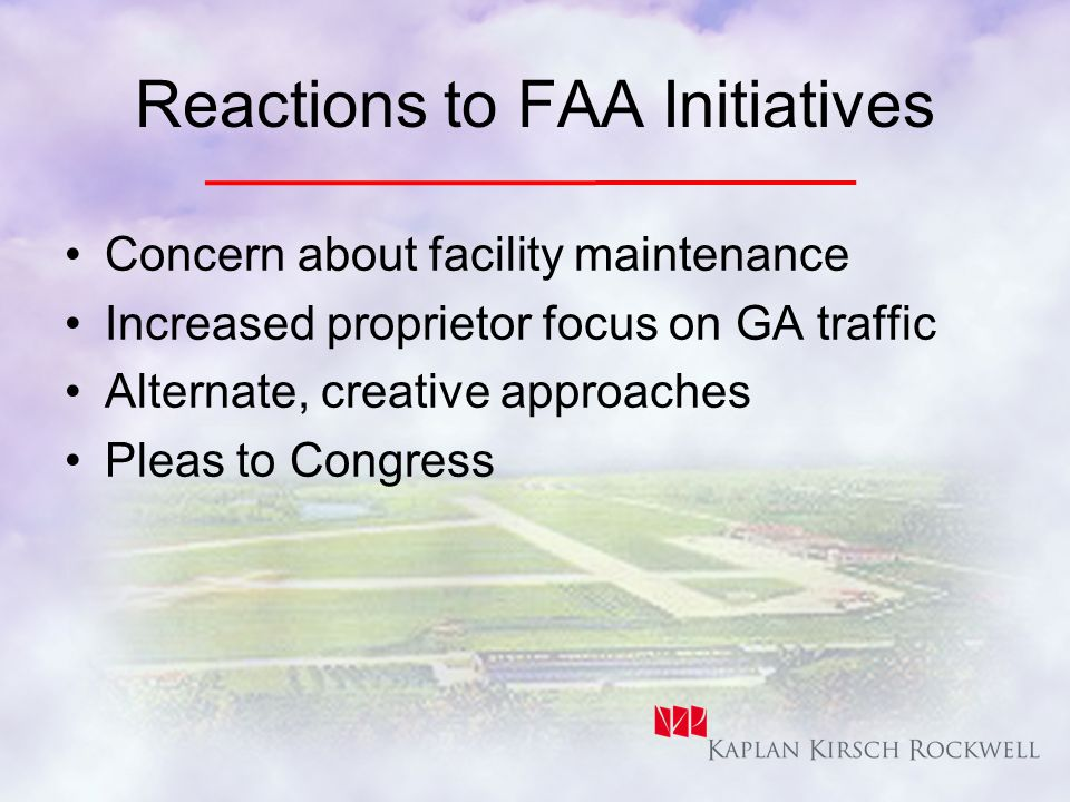 Reactions to FAA Initiatives Concern about facility maintenance Increased proprietor focus on GA traffic Alternate, creative approaches Pleas to Congress