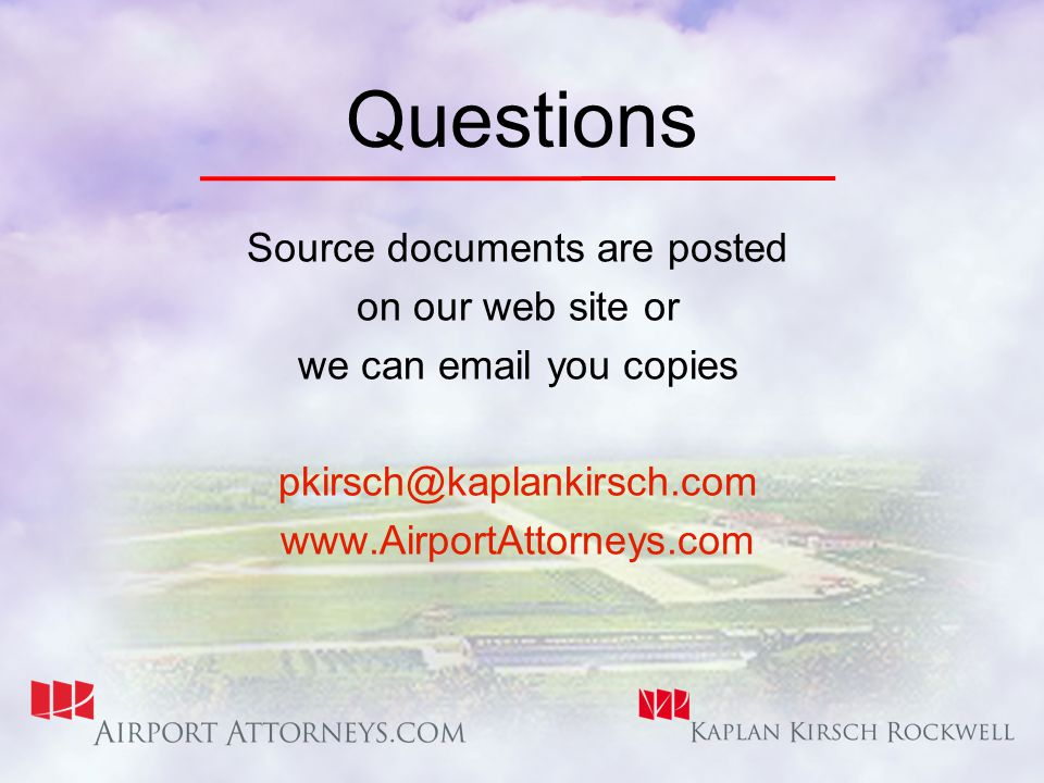 Questions Source documents are posted on our web site or we can email you copies pkirsch@kaplankirsch.com www.AirportAttorneys.com