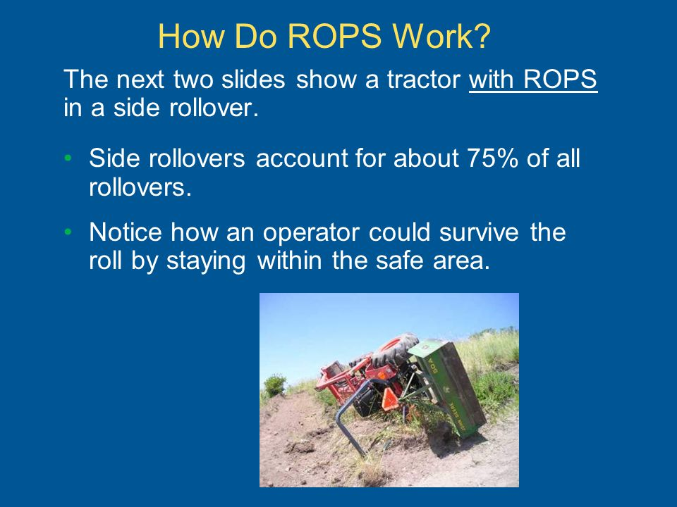 How Do ROPS Work? The next two slides show a tractor with ROPS in a side rollover. Side rollovers account for about 75% of all rollovers. Notice how a
