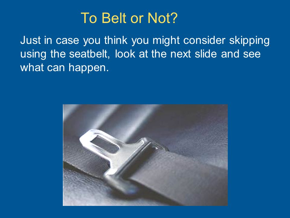 To Belt or Not? Just in case you think you might consider skipping using the seatbelt, look at the next slide and see what can happen.