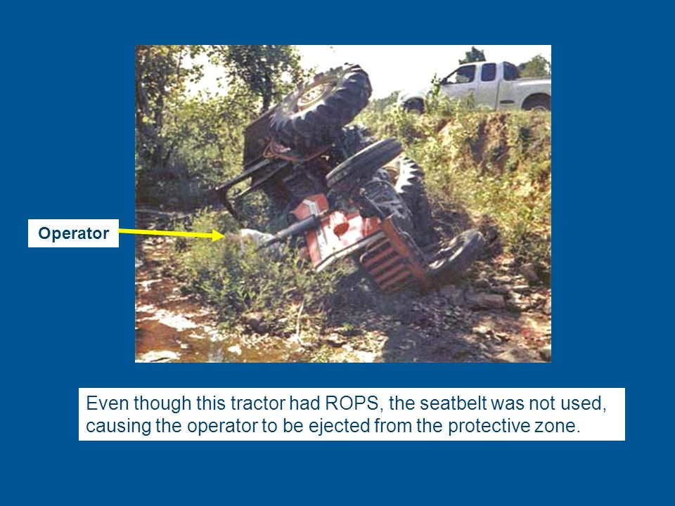Even though this tractor had ROPS, the seatbelt was not used, causing the operator to be ejected from the protective zone.