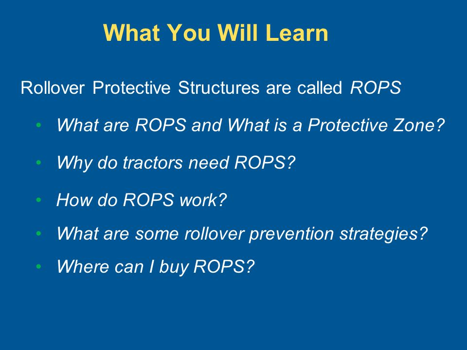 What You Will Learn Rollover Protective Structures are called ROPS What are ROPS and What is a Protective Zone? Why do tractors need ROPS? How do ROPS