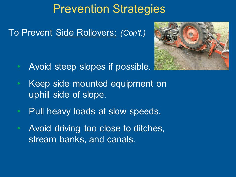 To Prevent Side Rollovers: (Cont.) Avoid steep slopes if possible. Keep side mounted equipment on uphill side of slope. Pull heavy loads at slow speed