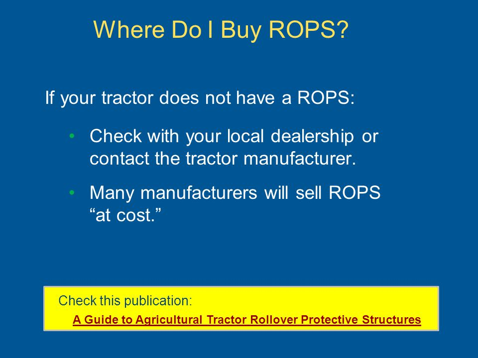 Where Do I Buy ROPS? If your tractor does not have a ROPS: Check with your local dealership or contact the tractor manufacturer. Many manufacturers wi