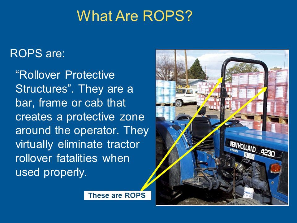 What Are ROPS? ROPS are: Rollover Protective Structures. They are a bar, frame or cab that creates a protective zone around the operator. They virtual