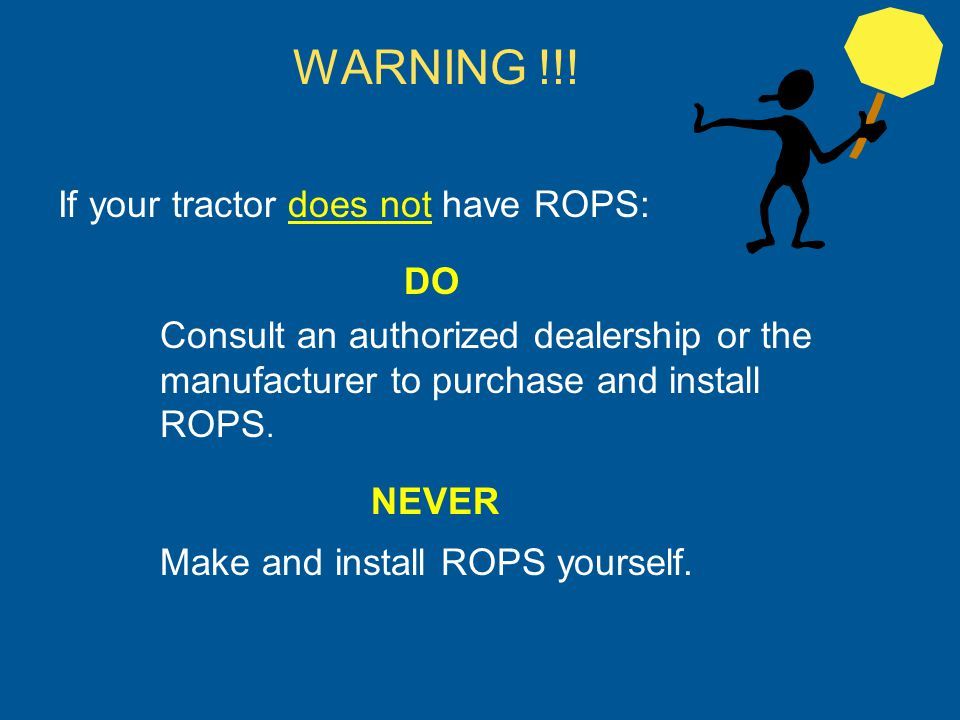 WARNING !!! If your tractor does not have ROPS: DO Consult an authorized dealership or the manufacturer to purchase and install ROPS. NEVER Make and i