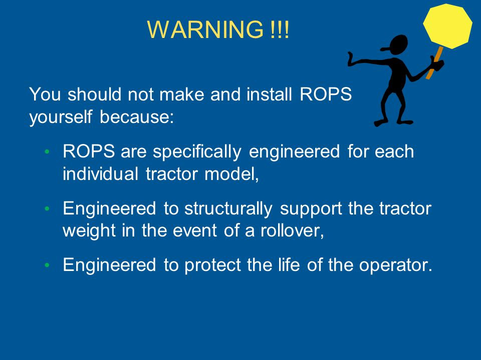 You should not make and install ROPS yourself because: ROPS are specifically engineered for each individual tractor model, Engineered to structurally
