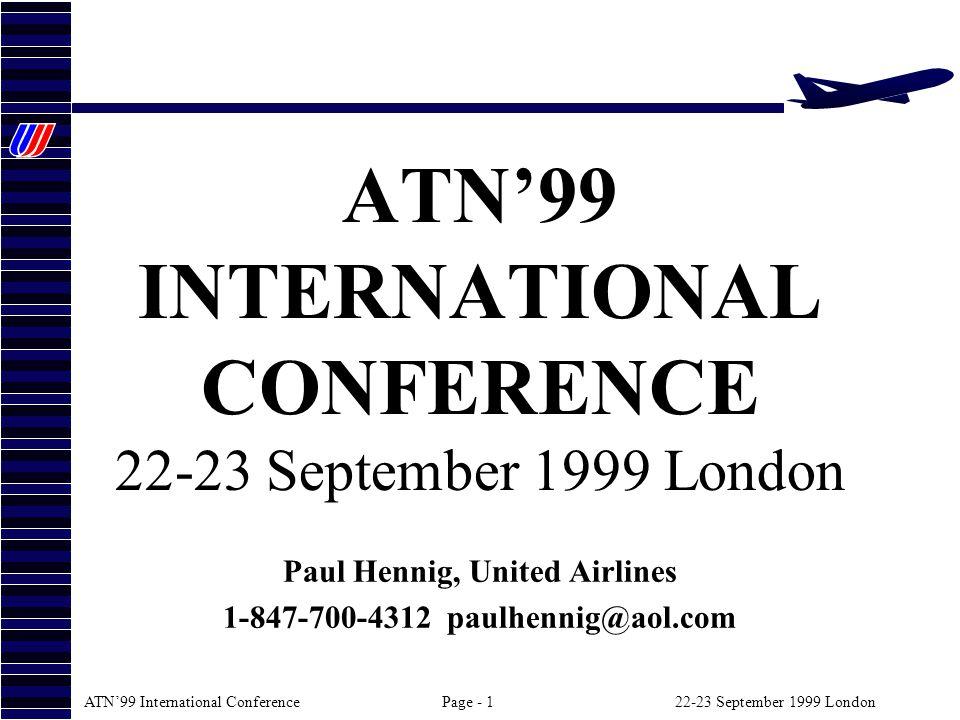 ATN99 International ConferencePage - 122-23 September 1999 London ATN99 INTERNATIONAL CONFERENCE 22-23 September 1999 London Paul Hennig, United Airlines 1-847-700-4312 paulhennig@aol.com