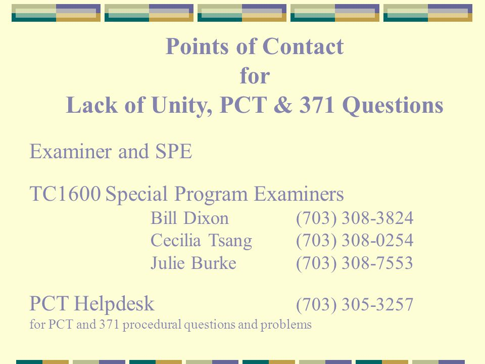 for Lack of Unity, PCT & 371 Questions Examiner and SPE TC1600 Special Program Examiners Bill Dixon(703) 308-3824 Cecilia Tsang(703) 308-0254 Julie Burke(703) 308-7553 PCT Helpdesk (703) 305-3257 for PCT and 371 procedural questions and problems