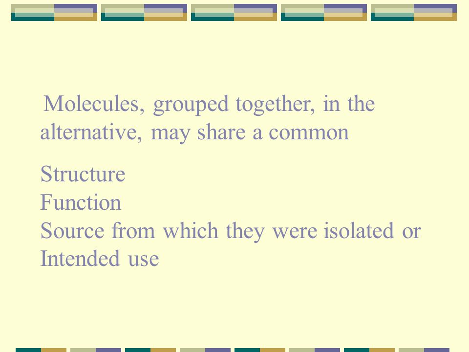 Molecules, grouped together, in the alternative, may share a common Structure Function Source from which they were isolated or Intended use