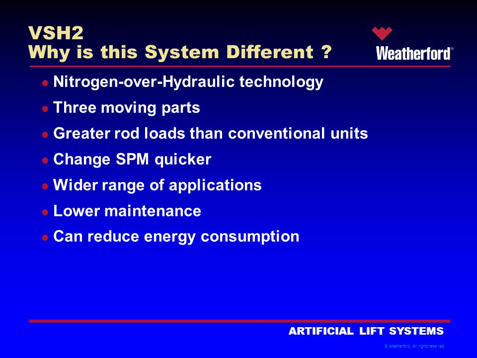 © Weatherford.All rights reserved. ARTIFICIAL LIFT SYSTEMS VSH2 Why is this System Different .