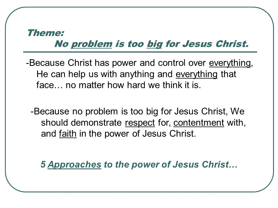Theme: No problem is too big for Jesus Christ. -Because Christ has power and control over everything, He can help us with anything and everything that