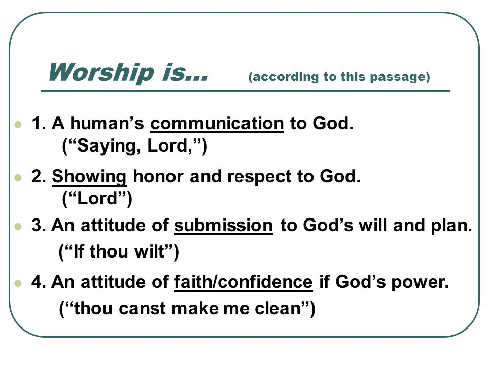 Worship is… (according to this passage) 1. A humans communication to God. (Saying, Lord,) 2. Showing honor and respect to God. (Lord) 3. An attitude o