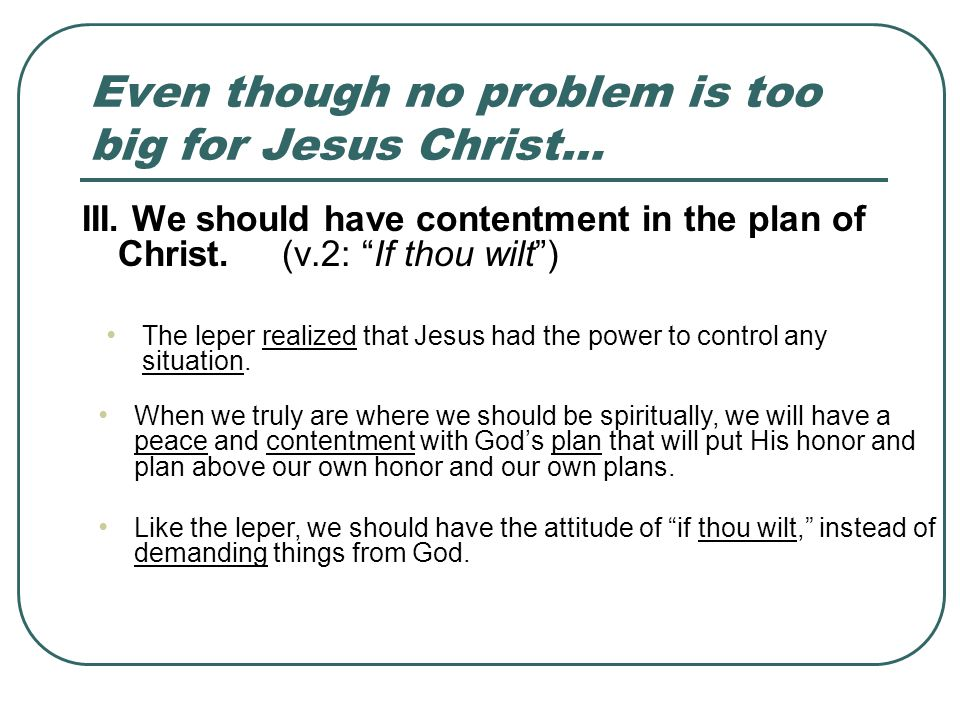 Even though no problem is too big for Jesus Christ… III. We should have contentment in the plan of Christ. (v.2: If thou wilt) The leper realized that