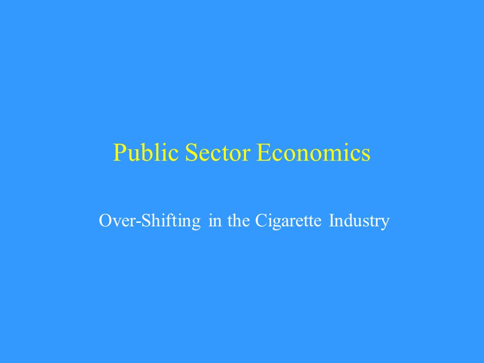 Public Sector Economics Over-Shifting in the Cigarette Industry