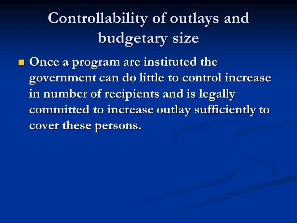 Controllability of outlays and budgetary size Once a program are instituted the government can do little to control increase in number of recipients and is legally committed to increase outlay sufficiently to cover these persons.