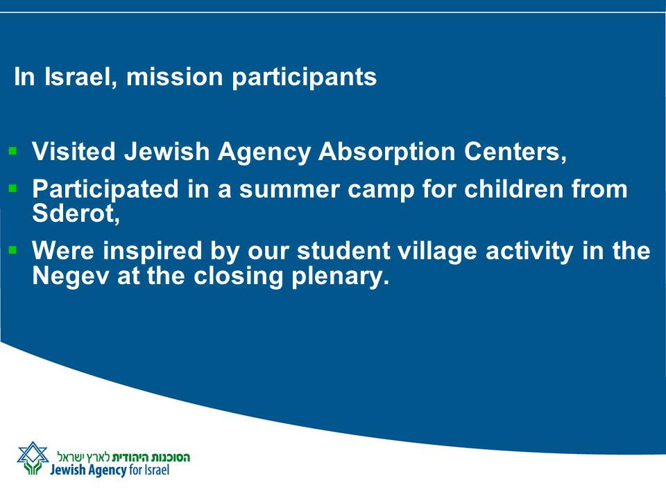 In Israel, mission participants Visited Jewish Agency Absorption Centers, Participated in a summer camp for children from Sderot, Were inspired by our student village activity in the Negev at the closing plenary.