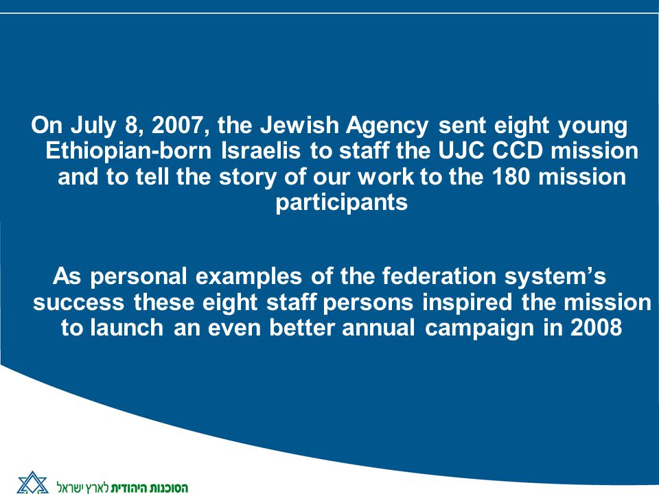 On July 8, 2007, the Jewish Agency sent eight young Ethiopian-born Israelis to staff the UJC CCD mission and to tell the story of our work to the 180 mission participants As personal examples of the federation systems success these eight staff persons inspired the mission to launch an even better annual campaign in 2008