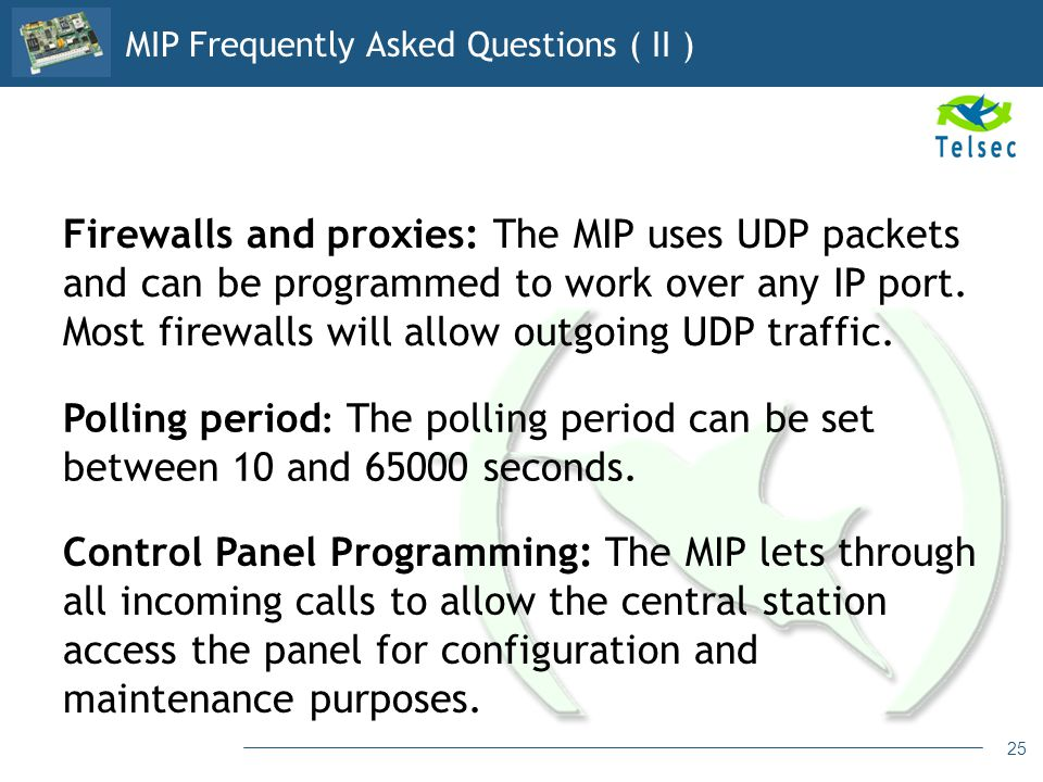 25 Firewalls and proxies: The MIP uses UDP packets and can be programmed to work over any IP port. Most firewalls will allow outgoing UDP traffic. Pol