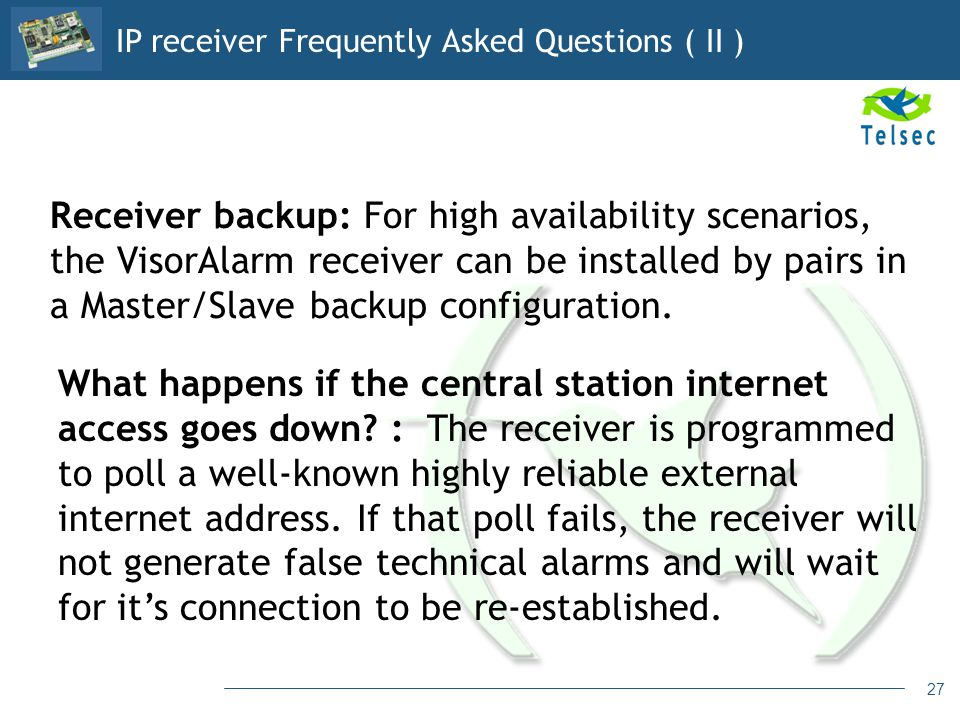 27 Receiver backup: For high availability scenarios, the VisorAlarm receiver can be installed by pairs in a Master/Slave backup configuration. What ha