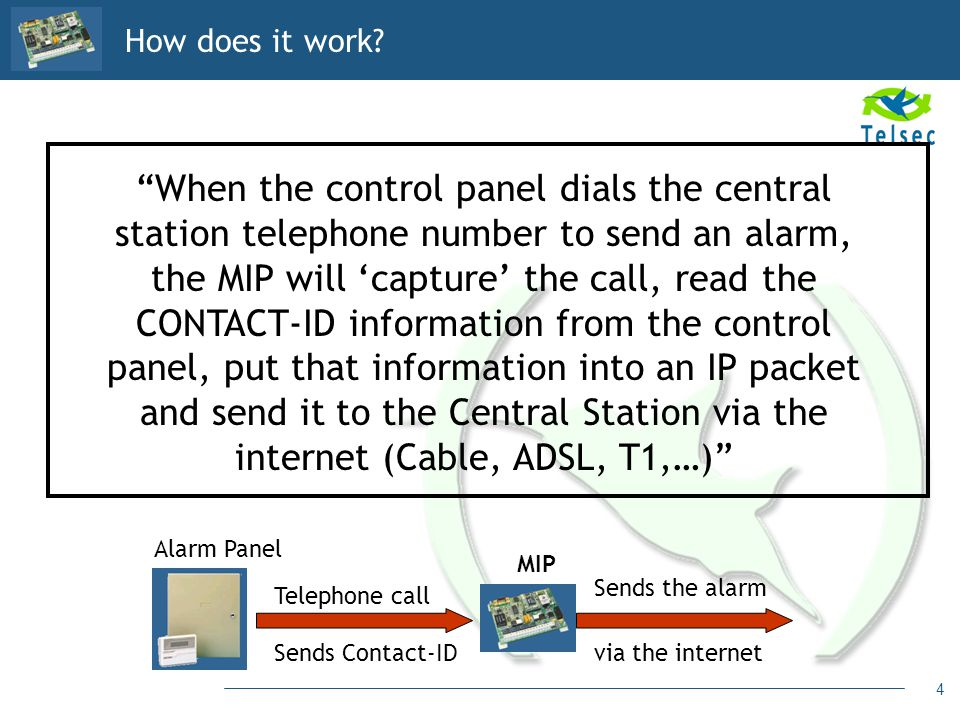 4 How does it work? When the control panel dials the central station telephone number to send an alarm, the MIP will capture the call, read the CONTAC