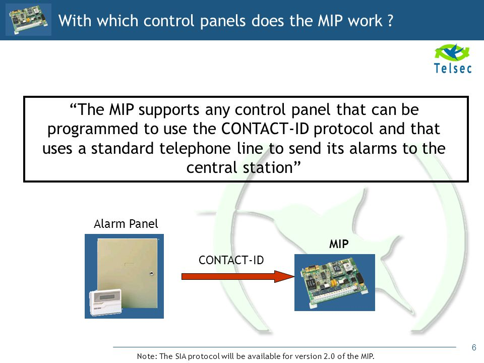 6 The MIP supports any control panel that can be programmed to use the CONTACT-ID protocol and that uses a standard telephone line to send its alarms