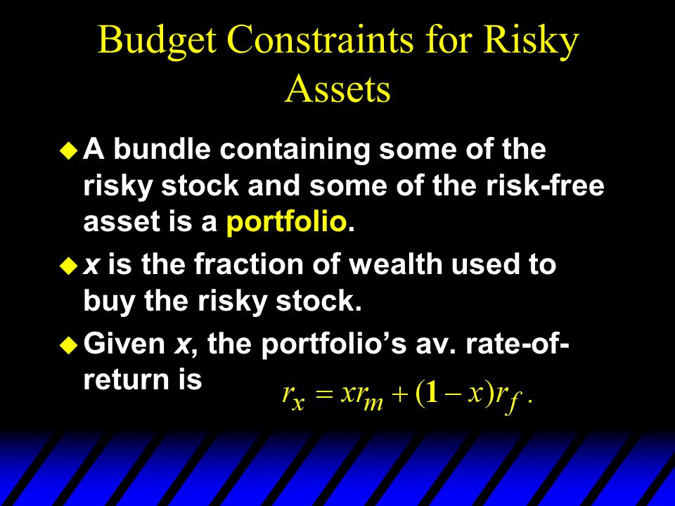 Budget Constraints for Risky Assets u A bundle containing some of the risky stock and some of the risk-free asset is a portfolio. u x is the fraction