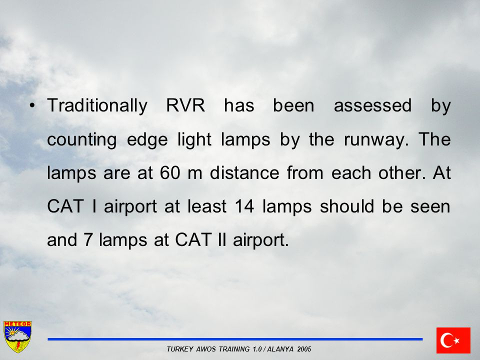 TURKEY AWOS TRAINING 1.0 / ALANYA 2005 Traditionally RVR has been assessed by counting edge light lamps by the runway. The lamps are at 60 m distance