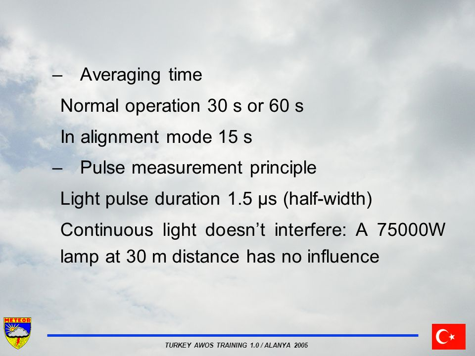 TURKEY AWOS TRAINING 1.0 / ALANYA 2005 –Averaging time Normal operation 30 s or 60 s In alignment mode 15 s –Pulse measurement principle Light pulse d