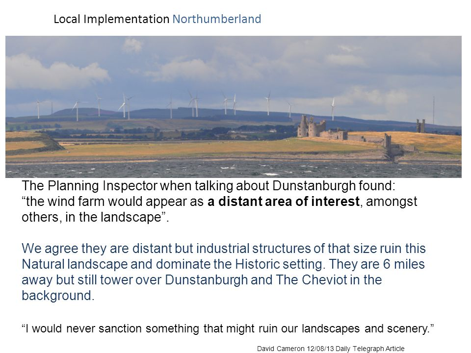 Dunstanburgh Castle Northumberland Coast Area of Outstanding Natural Beauty The Society gave evidence at the Public Inquiry: The Wind Farm would be visible from Holy Island to Dunstanburgh, almost half of the AONB, dominating the landscape The Planning Inspector when talking about Dunstanburgh found: the wind farm would appear as a distant area of interest, amongst others, in the landscape.