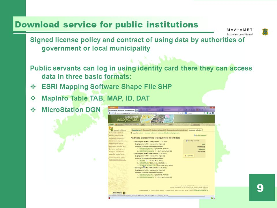 Download service for public institutions 9 Signed license policy and contract of using data by authorities of government or local municipality Public servants can log in using identity card there they can access data in three basic formats: ESRI Mapping Software Shape File SHP MapInfo Table TAB, MAP, ID, DAT MicroStation DGN
