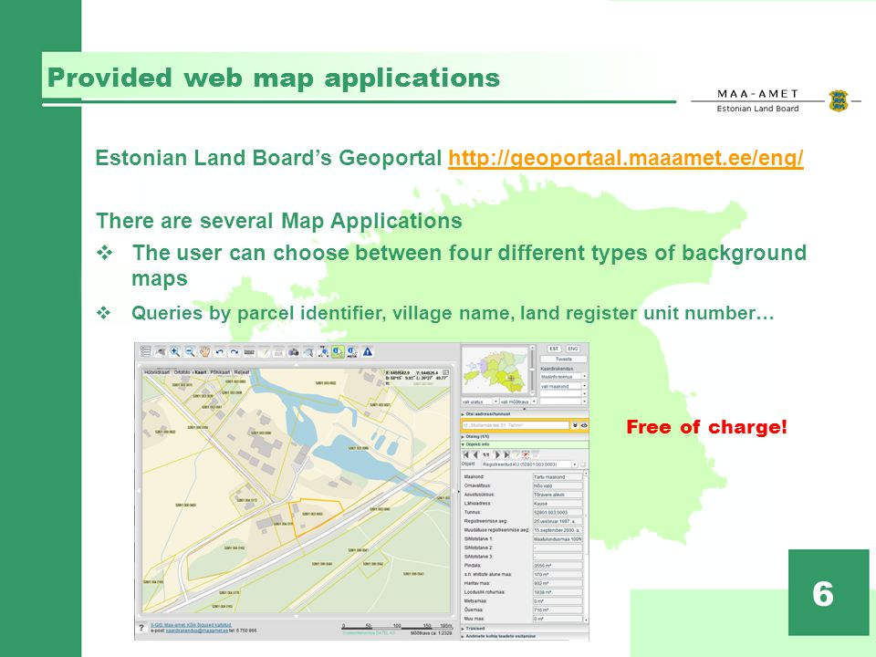Provided web map applications 6 Estonian Land Boards Geoportal http://geoportaal.maaamet.ee/eng/http://geoportaal.maaamet.ee/eng/ There are several Map Applications The user can choose between four different types of background maps Queries by parcel identifier, village name, land register unit number… Free of charge!