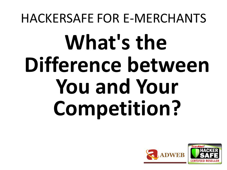 HACKERSAFE FOR E-MERCHANTS When you display the HACKER SAFE certification mark, you not only increase sales by increasing shopper confidence, you build your brand with the security seal seen on more top sites than any other.