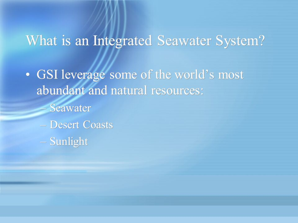 What is an Integrated Seawater System? GSI leverage some of the worlds most abundant and natural resources: –Seawater –Desert Coasts –Sunlight GSI lev