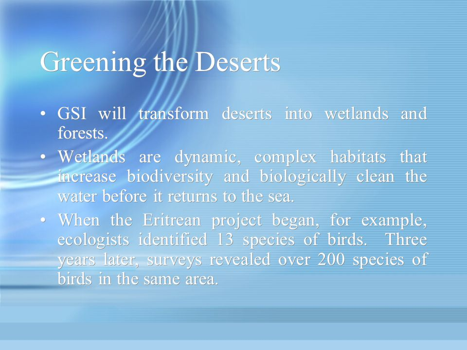 Greening the Deserts GSI will transform deserts into wetlands and forests. Wetlands are dynamic, complex habitats that increase biodiversity and biolo