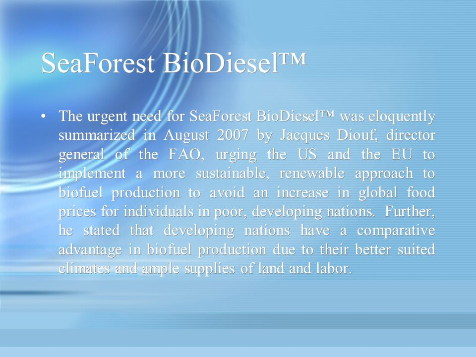 SeaForest BioDiesel The urgent need for SeaForest BioDiesel was eloquently summarized in August 2007 by Jacques Diouf, director general of the FAO, ur