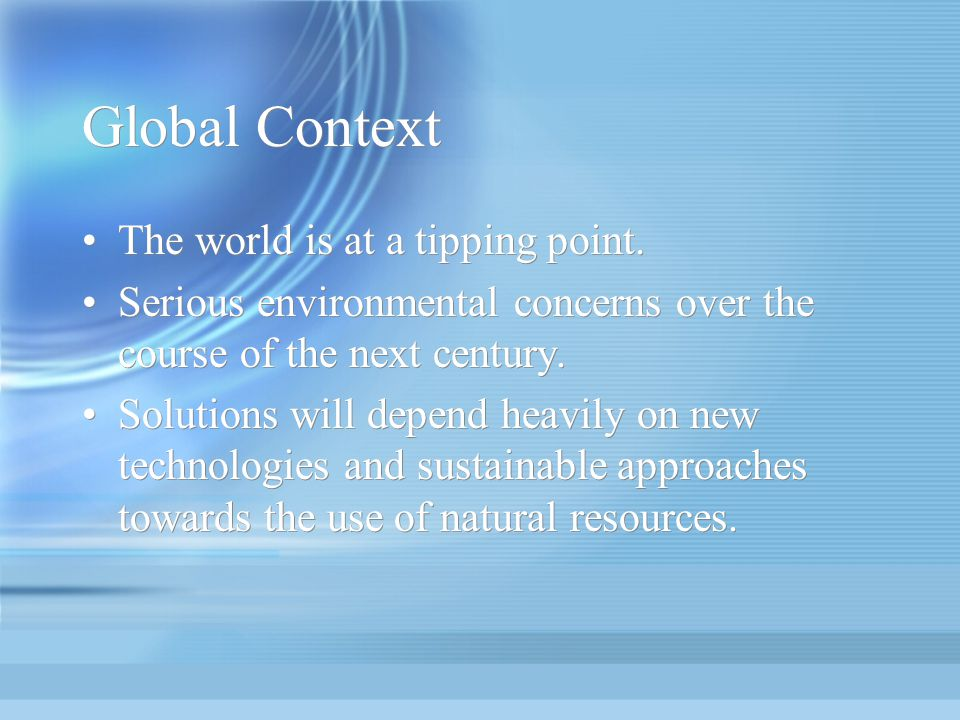 Global Context The world is at a tipping point. Serious environmental concerns over the course of the next century. Solutions will depend heavily on n